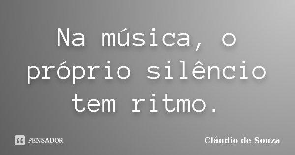 Na música, o próprio silêncio tem ritmo.... Frase de Cláudio de Souza.