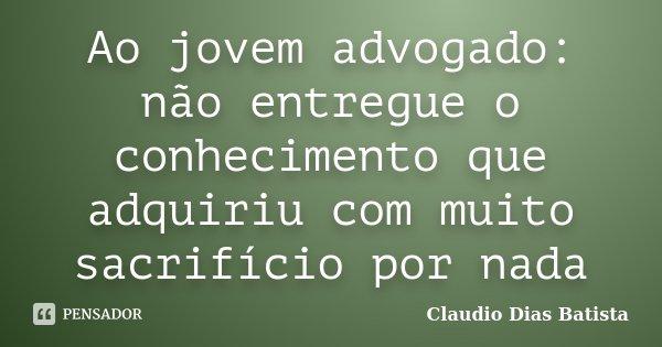 Ao jovem advogado: não entregue o conhecimento que adquiriu com muito sacrifício por nada... Frase de Claudio Dias Batista.