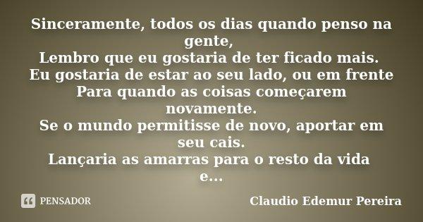 Sinceramente, todos os dias quando penso na gente, Lembro que eu gostaria de ter ficado mais. Eu gostaria de estar ao seu lado, ou em frente Para quando as cois... Frase de Claudio Edemur Pereira.
