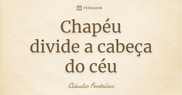 Chapéu divide a cabeça do céu... Frase de Cláudio Fontalan.