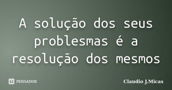 A solução dos seus problesmas é a resolução dos mesmos... Frase de Claudio J.Micas.