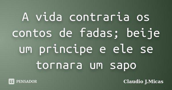 A vida contraria os contos de fadas; beije um principe e ele se tornara um sapo... Frase de Claudio j.Micas.