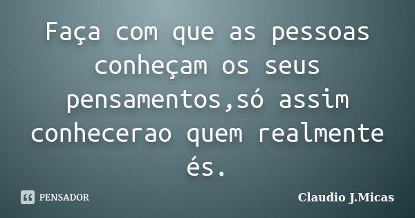 Faça com que as pessoas conheçam os seus pensamentos,só assim conhecerao quem realmente és.... Frase de Claudio j.Micas.