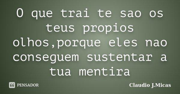O que trai te sao os teus propios olhos,porque eles nao conseguem sustentar a tua mentira... Frase de Claudio j.Micas.