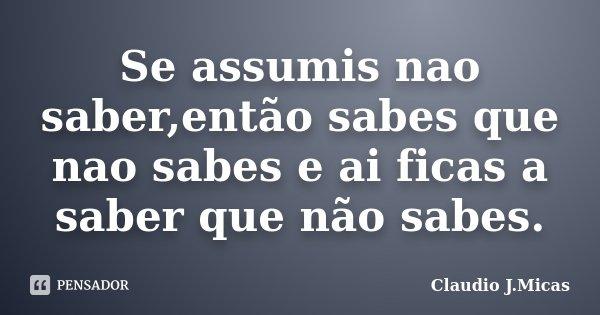 Se assumis nao saber,então sabes que nao sabes e ai ficas a saber que não sabes.... Frase de Claudio j.Micas.
