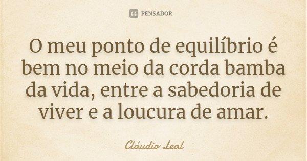 O meu ponto de equilíbrio é bem no meio da corda bamba da vida, entre a sabedoria de viver e a loucura de amar.... Frase de Cláudio Leal.