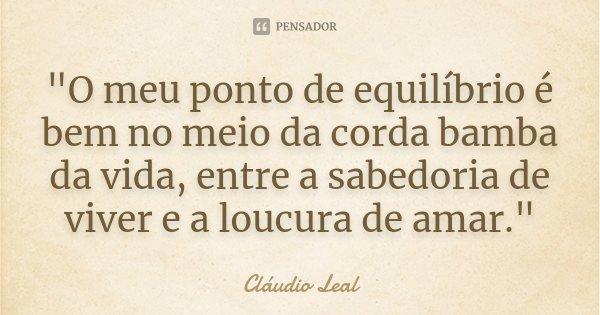 """""""O meu ponto de equilíbrio é bem no meio da corda bamba da vida, entre a sabedoria de viver e a loucura de amar.""""... Frase de Cláudio Leal."""