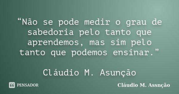 """""""Não se pode medir o grau de sabedoria pelo tanto que aprendemos, mas sim pelo tanto que podemos ensinar.""""  Cláudio M. Asunção... Frase de Cláudio M. Assnção."""