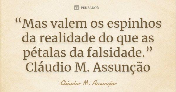 """""""Mas valem os espinhos da realidade do que as pétalas da falsidade."""" Cláudio M. Assunção... Frase de Cláudio M. Assunção."""