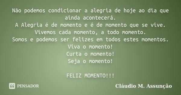 Não podemos condicionar a alegria de hoje ao dia que ainda acontecerá. A Alegria é de momento e é de momento que se vive. Vivemos cada momento, a todo momento. ... Frase de Cláudio M. Assunção.