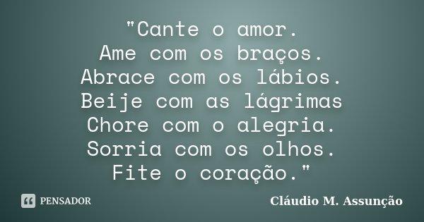 """""""Cante o amor. Ame com os braços. Abrace com os lábios. Beije com as lágrimas Chore com o alegria. Sorria com os olhos. Fite o coração.""""... Frase de Cláudio M. Assunção."""
