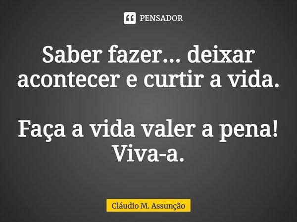 """""""Saber fazer... deixar acontecer e curtir a vida. Faça a vida valer a pena!!! Viva-a.""""... Frase de Cláudio M. Assunção."""