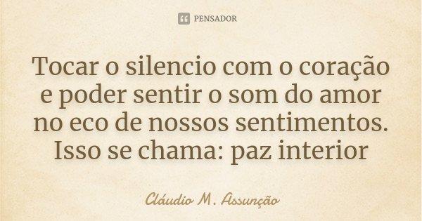 Tocar o silencio com o coração e poder sentir o som do amor no eco de nossos sentimentos. Isso se chama: paz interior... Frase de Cláudio M. Assunção.