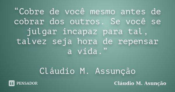 """""""Cobre de você mesmo antes de cobrar dos outros. Se você se julgar incapaz para tal, talvez seja hora de repensar a vida."""" Cláudio M. Assunção... Frase de Cláudio M. Asunção."""