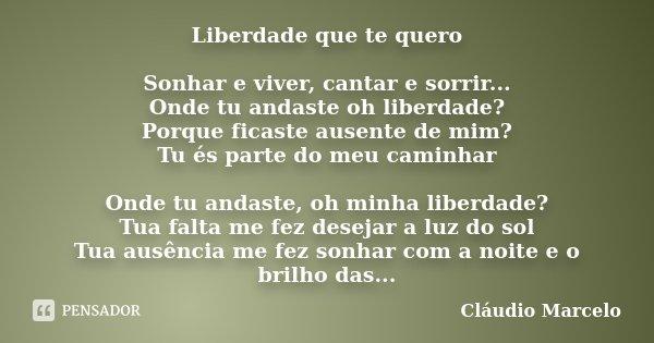 Liberdade que te quero Sonhar e viver, cantar e sorrir... Onde tu andaste oh liberdade? Porque ficaste ausente de mim? Tu és parte do meu caminhar Onde tu andas... Frase de Cláudio Marcelo.