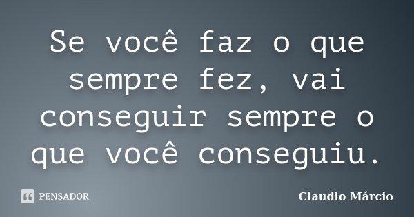 Se você faz o que sempre fez, vai conseguir sempre o que você conseguiu.... Frase de Claudio Márcio.