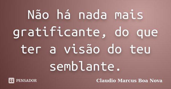 Não há nada mais gratificante, do que ter a visão do teu semblante.... Frase de Claudio Marcus Boa Nova.