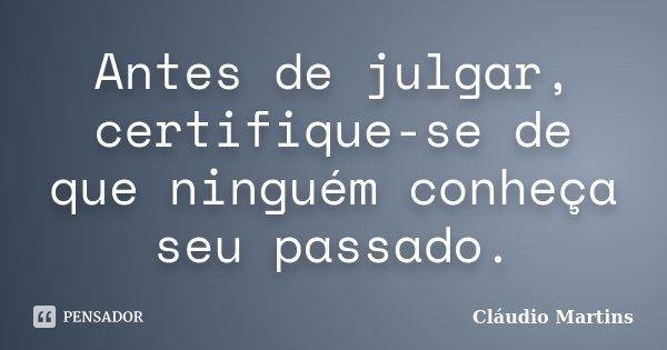 Antes de julgar, certifique-se de que ninguém conheça seu passado.... Frase de Cláudio Martins.