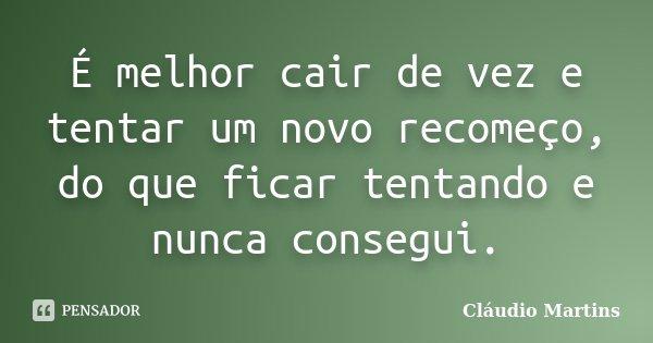 É melhor cair de vez e tentar um novo recomeço, do que ficar tentando e nunca consegui.... Frase de Cláudio Martins.