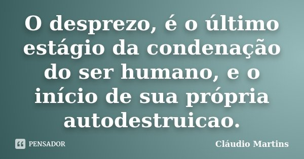 O desprezo, é o último estágio da condenação do ser humano, e o início de sua própria autodestruicao.... Frase de Cláudio Martins.