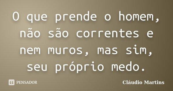 O que prende o homem, não são correntes e nem muros, mas sim, seu próprio medo.... Frase de Cláudio Martins.