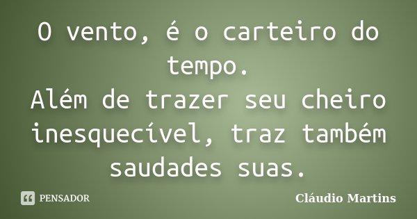 O vento, é o carteiro do tempo. Além de trazer seu cheiro inesquecível, traz também saudades suas.... Frase de Cláudio Martins.