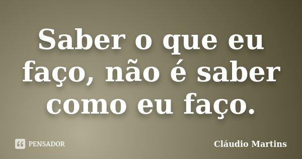 Saber o que eu faço, não é saber como eu faço.... Frase de Cláudio Martins.