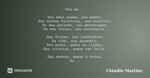 Sou eu... Dos meus poema, sou poeta; Das minhas histórias, sou escritor; Do meu passado, sou personagem; Do meu futuro, sou construtor. Das flores, sou jardine... Frase de Cláudio Martins.