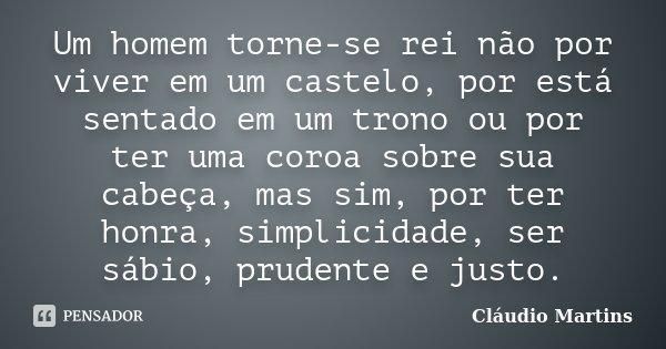 Um homem torne-se rei não por viver em um castelo, por está sentado em um trono ou por ter uma coroa sobre sua cabeça, mas sim, por ter honra, simplicidade, ser... Frase de Cláudio Martins.