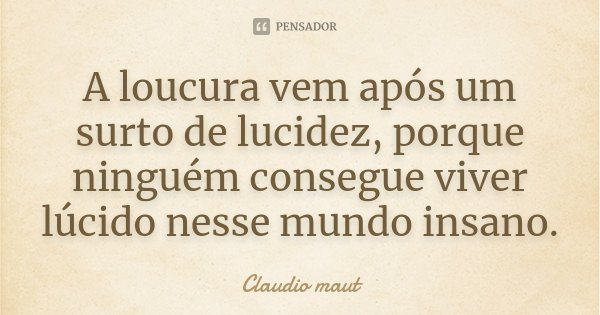 A loucura vem após um surto de lucidez, porque ninguém consegue viver lúcido nesse mundo insano.... Frase de Claudio Maut.