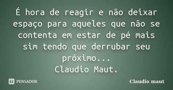 É hora de reagir e não deixar espaço para aqueles que não se contenta em estar de pé mais sim tendo que derrubar seu próximo... Claudio Maut.... Frase de Claudio Maut.