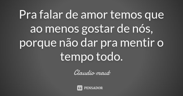 Pra falar de amor temos que ao menos gostar de nós, porque não dar pra mentir o tempo todo.... Frase de Claudio Maut.