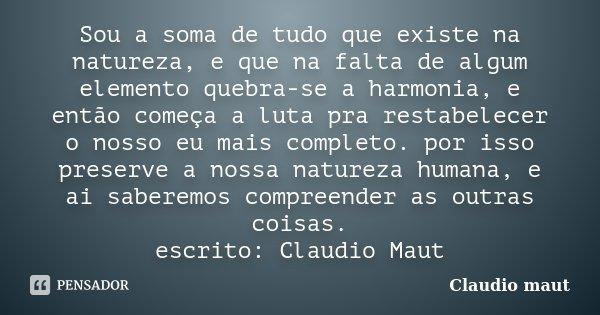 Sou a soma de tudo que existe na natureza, e que na falta de algum elemento quebra-se a harmonia, e então começa a luta pra restabelecer o nosso eu mais complet... Frase de Claudio Maut.