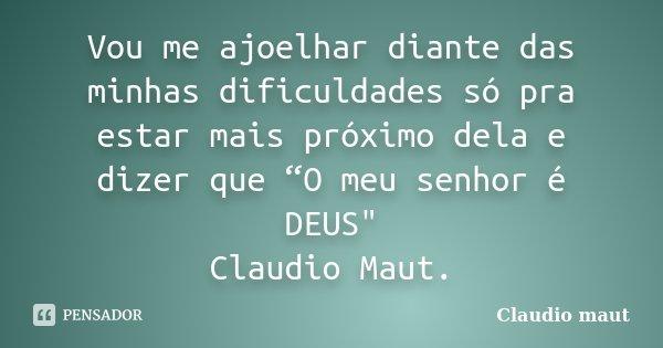 """Vou me ajoelhar diante das minhas dificuldades só pra estar mais próximo dela e dizer que """"O meu senhor é DEUS"""" Claudio Maut.... Frase de Claudio Maut.."""