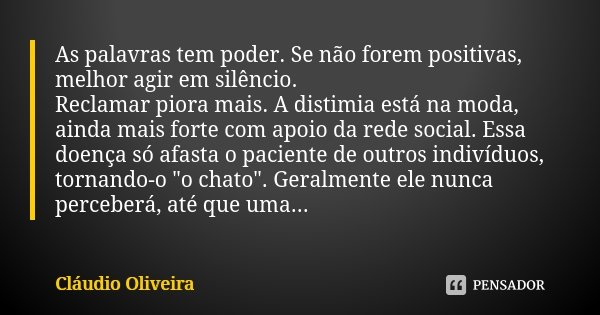 As palavras tem poder. Se não forem positivas, melhor agir em silêncio. Reclamar piora mais. A distimia está na moda, ainda mais forte com apoio da rede social.... Frase de Cláudio Oliveira.