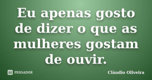 Eu Apenas Gosto De Dizer O Que As Claudio Oliveira