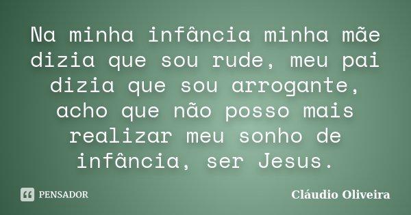 Na minha infância minha mãe dizia que sou rude, meu pai dizia que sou arrogante, acho que não posso mais realizar meu sonho de infância, ser Jesus.... Frase de Cláudio Oliveira.