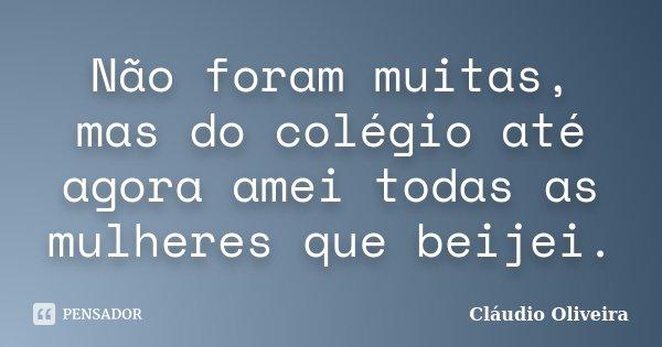 Não foram muitas, mas do colégio até agora amei todas as mulheres que beijei.... Frase de Cláudio Oliveira.