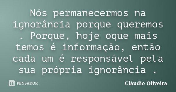 Nós permanecermos na ignorância porque queremos . Porque, hoje oque mais temos é informação, então cada um é responsável pela sua própria ignorância .... Frase de Claudio Oliveira.