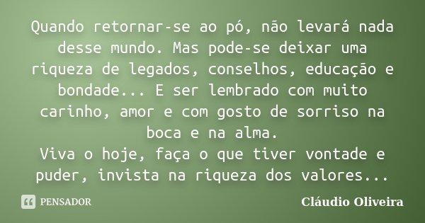Quando retornar-se ao pó, não levará nada desse mundo. Mas pode-se deixar uma riqueza de legados, conselhos, educação e bondade... E ser lembrado com muito cari... Frase de Claudio Oliveira.