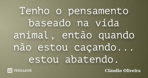 Tenho o pensamento baseado na vida animal, então quando não estou caçando... estou abatendo.... Frase de Claudio Oliveira.