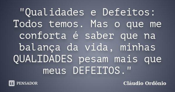 """""""Qualidades e Defeitos: Todos temos. Mas o que me conforta é saber que na balança da vida, minhas QUALIDADES pesam mais que meus DEFEITOS.""""... Frase de Cláudio Ordônio."""