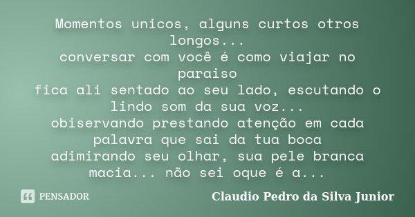 Momentos unicos, alguns curtos otros longos... conversar com você é como viajar no paraiso fica ali sentado ao seu lado, escutando o lindo som da sua voz... obi... Frase de Claudio Pedro da Silva Junior.