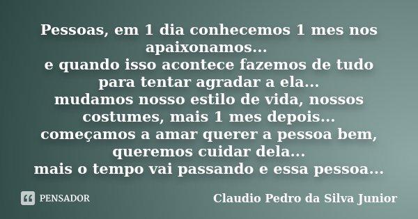 Pessoas, em 1 dia conhecemos 1 mes nos apaixonamos... e quando isso acontece fazemos de tudo para tentar agradar a ela... mudamos nosso estilo de vida, nossos c... Frase de Claudio Pedro da Silva Junior.