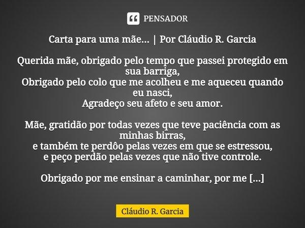 Carta para uma mãe... | Por Cláudio R. Garcia Querida mãe, obrigado pelo tempo que passei protegido em sua barriga, Obrigado pelo colo que me acolheu e me aque... Frase de Cláudio R. Garcia.
