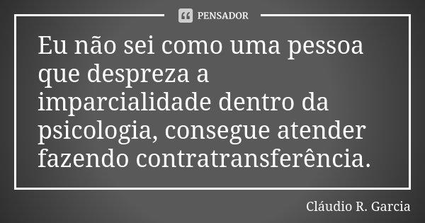 Eu não sei como uma pessoa que despreza a imparcialidade dentro da psicologia, consegue atender fazendo contratransferência.... Frase de Cláudio R. Garcia.