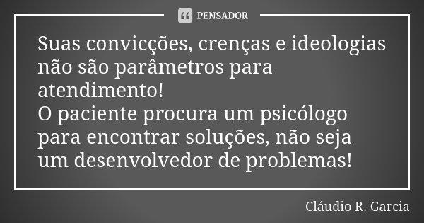 Suas convicções, crenças e ideologias não são parâmetros para atendimento! O paciente procura um psicólogo para encontrar soluções, não seja um desenvolvedor de... Frase de Cláudio R. Garcia.