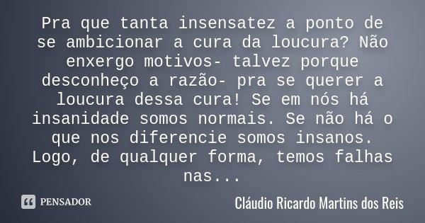 Pra que tanta insensatez a ponto de se ambicionar a cura da loucura? Não enxergo motivos- talvez porque desconheço a razão- pra se querer a loucura dessa cura! ... Frase de Cláudio Ricardo Martins dos Reis.