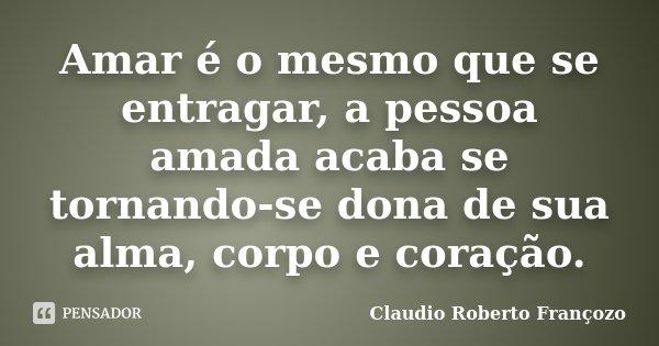 Amar é o mesmo que se entragar, a pessoa amada acaba se tornando-se dona de sua alma, corpo e coração.... Frase de Claudio Roberto Françozo.