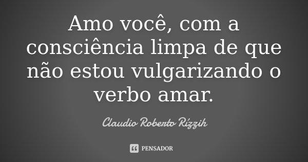 Amo você, com a consciência limpa, de que não estou vulgarizando o verbo amar.... Frase de Claudio Roberto Rízzih.